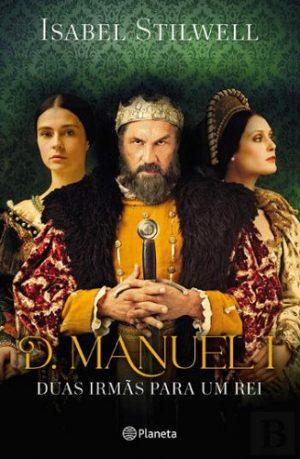 D. Manuel I – Duas Irmãs para um Rei